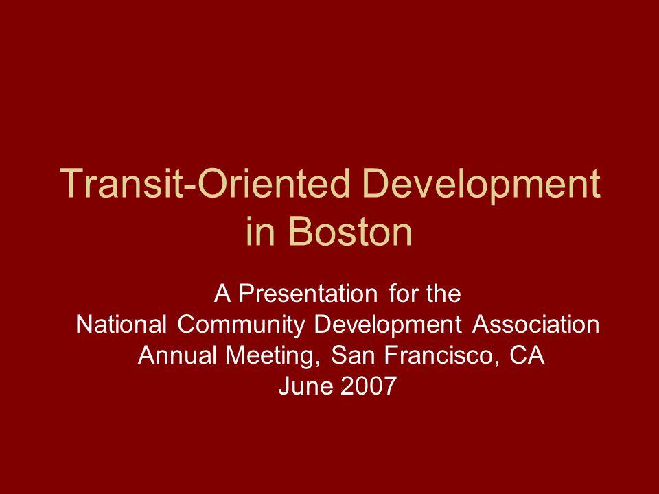 Transit-Oriented Development in Boston A Presentation for the National Community Development Association Annual Meeting, San Francisco, CA June 2007