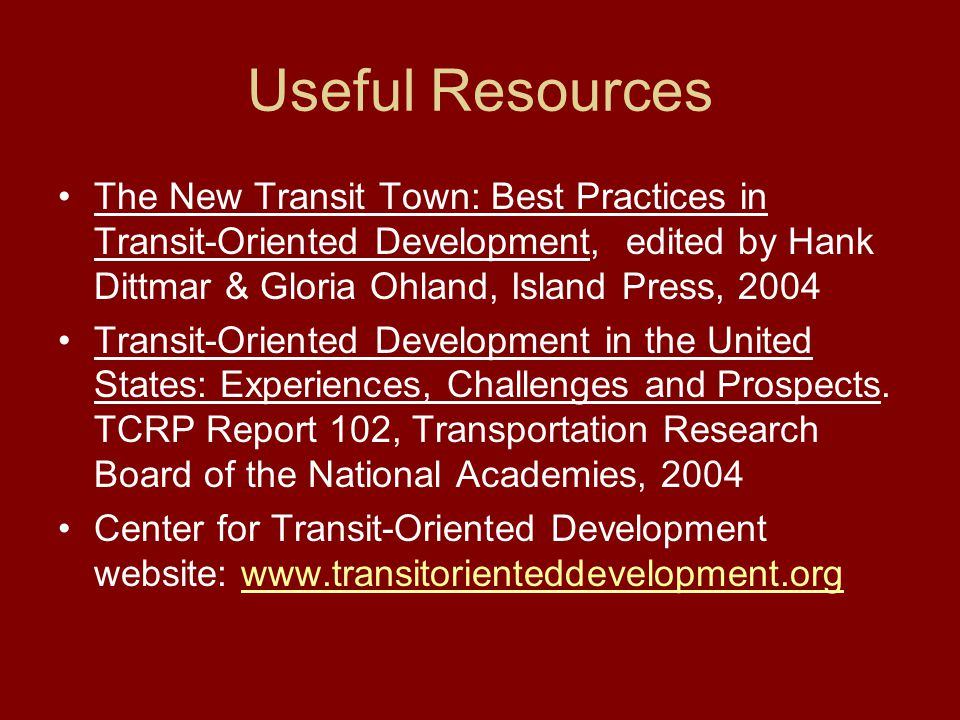 Useful Resources The New Transit Town: Best Practices in Transit-Oriented Development, edited by Hank Dittmar & Gloria Ohland, Island Press, 2004 Transit-Oriented Development in the United States: Experiences, Challenges and Prospects.