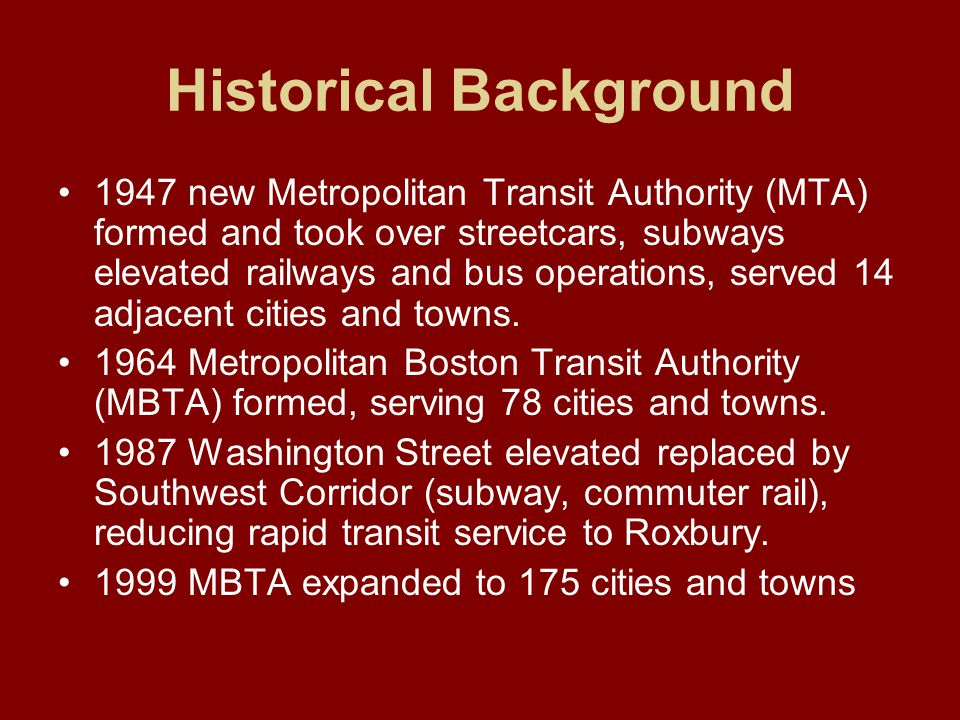Historical Background 1947 new Metropolitan Transit Authority (MTA) formed and took over streetcars, subways elevated railways and bus operations, served 14 adjacent cities and towns.