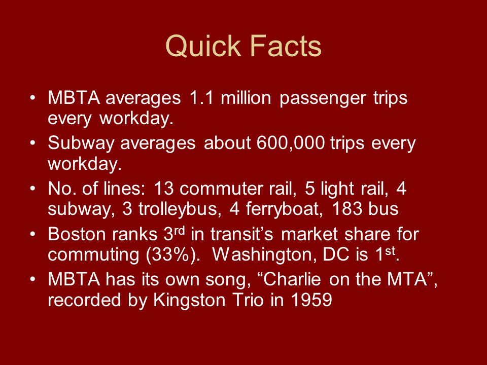 Quick Facts MBTA averages 1.1 million passenger trips every workday. Subway averages about 600,000 trips every workday. No. of lines: 13 commuter rail