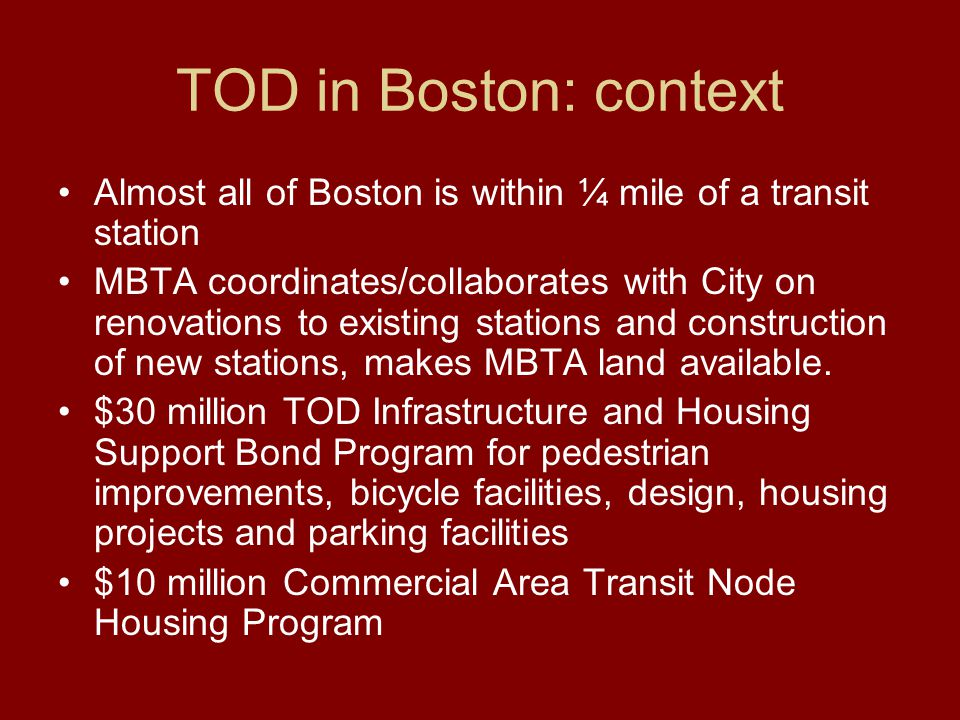 TOD in Boston: context Almost all of Boston is within ¼ mile of a transit station MBTA coordinates/collaborates with City on renovations to existing stations and construction of new stations, makes MBTA land available.