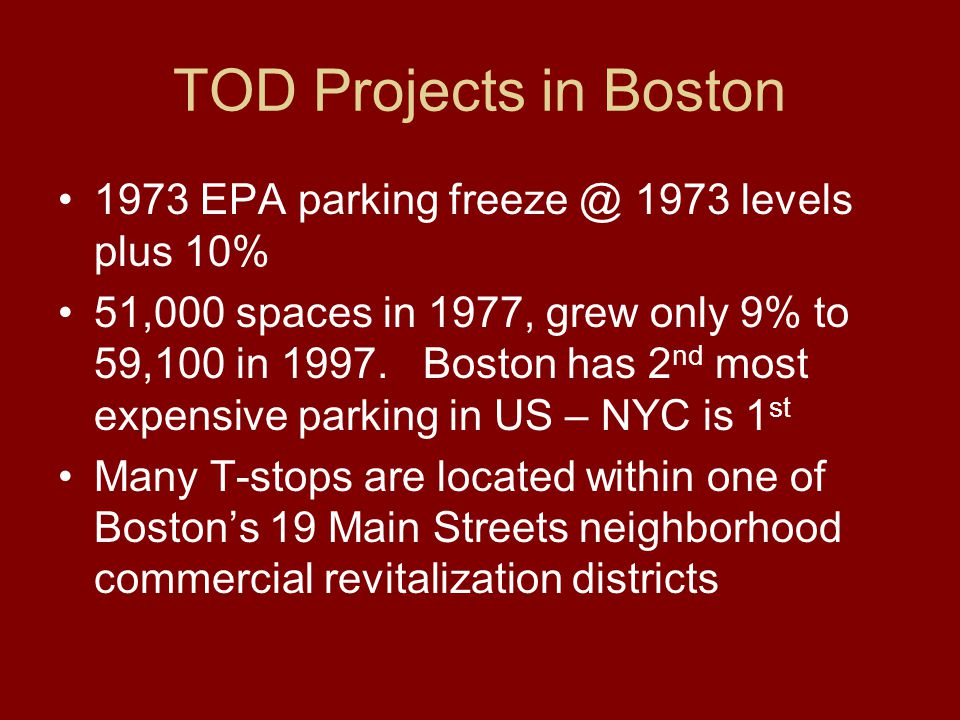 TOD Projects in Boston 1973 EPA parking freeze @ 1973 levels plus 10% 51,000 spaces in 1977, grew only 9% to 59,100 in 1997.