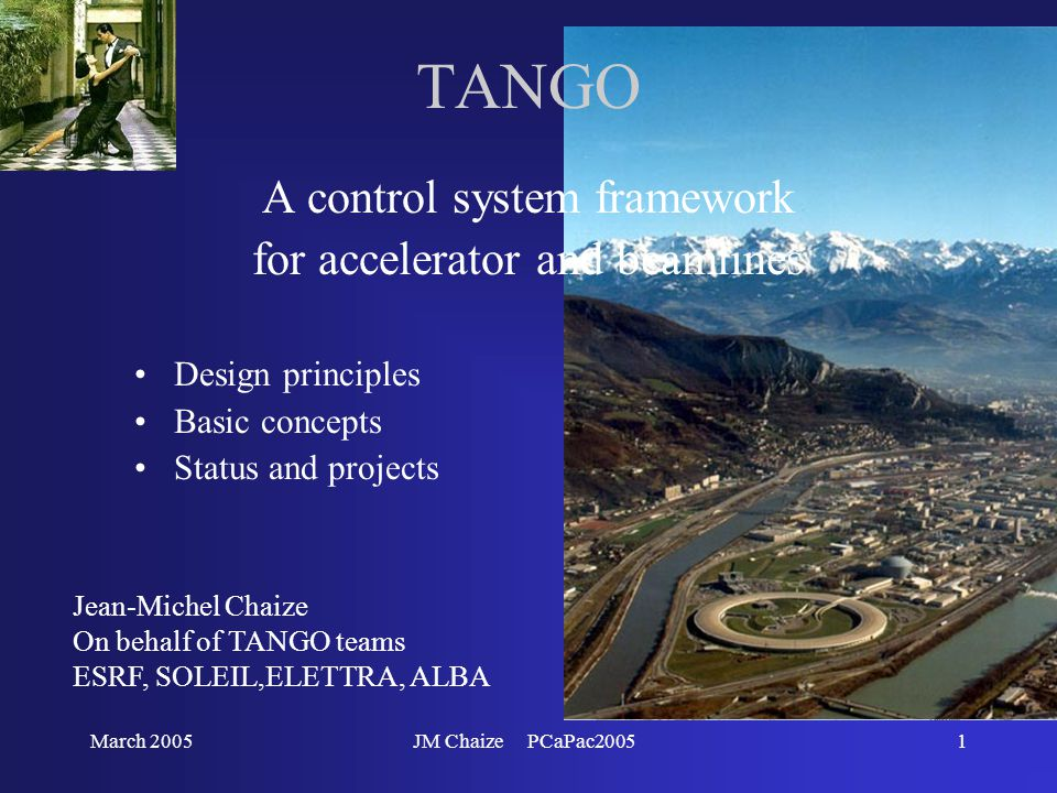 March 2005JM Chaize PCaPac20051 TANGO A control system framework for accelerator and beamlines Design principles Basic concepts Status and projects Jean-Michel Chaize On behalf of TANGO teams ESRF, SOLEIL,ELETTRA, ALBA