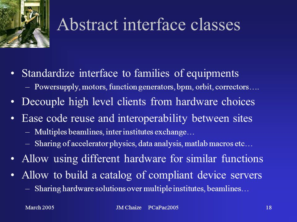 March 2005JM Chaize PCaPac200518 Abstract interface classes Standardize interface to families of equipments –Powersupply, motors, function generators, bpm, orbit, correctors….