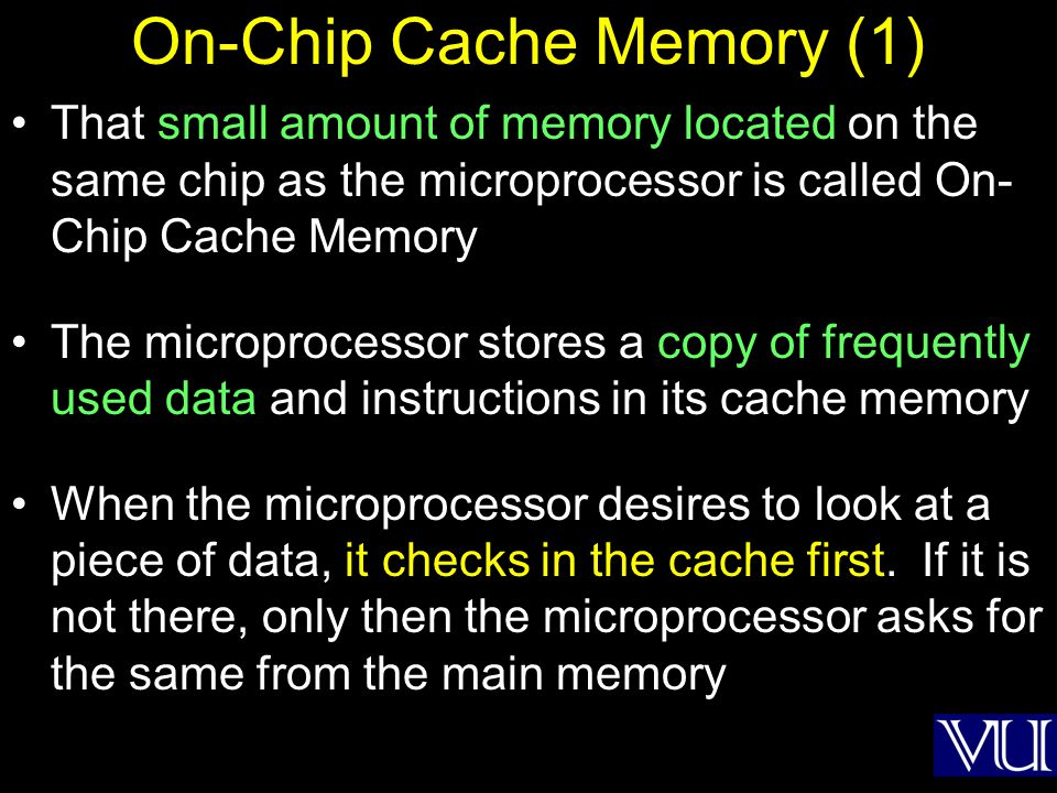 On-Chip Cache Memory (1) That small amount of memory located on the same chip as the microprocessor is called On- Chip Cache Memory The microprocessor