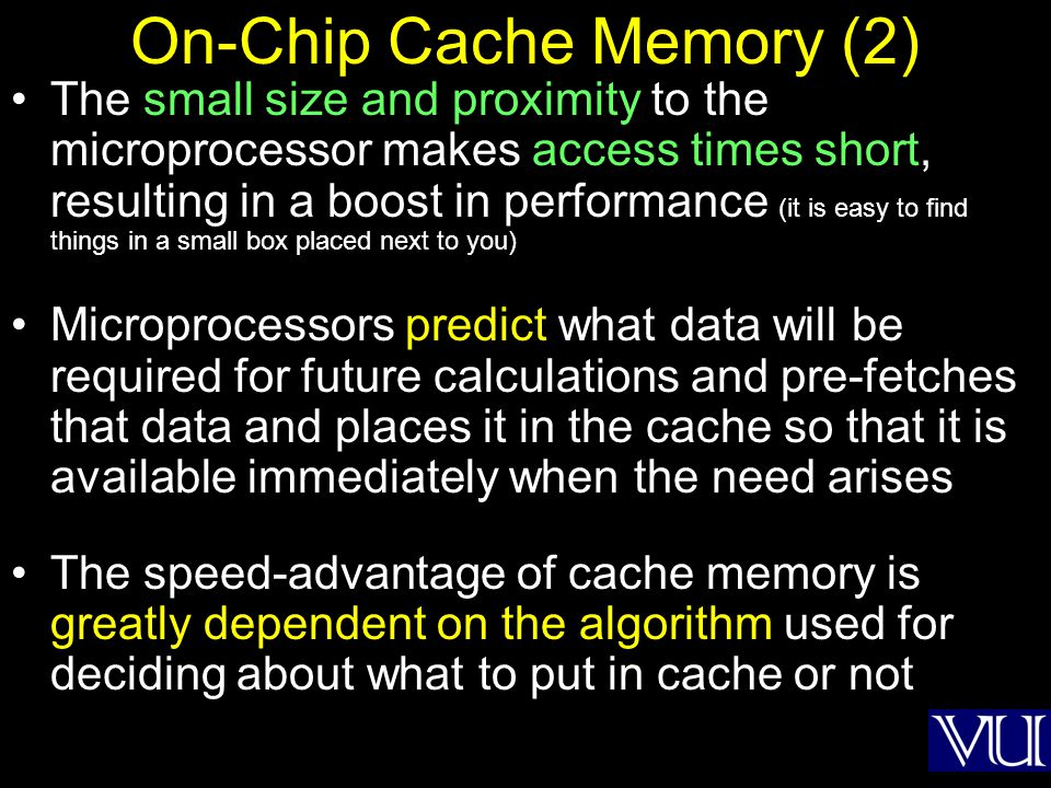On-Chip Cache Memory (2) The small size and proximity to the microprocessor makes access times short, resulting in a boost in performance (it is easy
