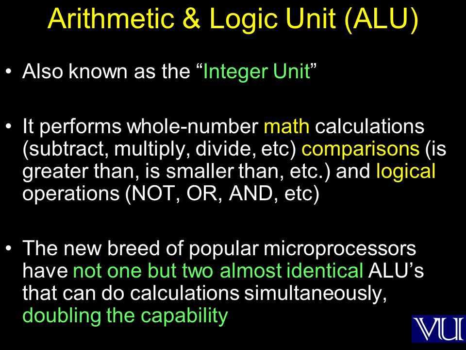 Arithmetic & Logic Unit (ALU) Also known as the Integer Unit It performs whole-number math calculations (subtract, multiply, divide, etc) comparisons
