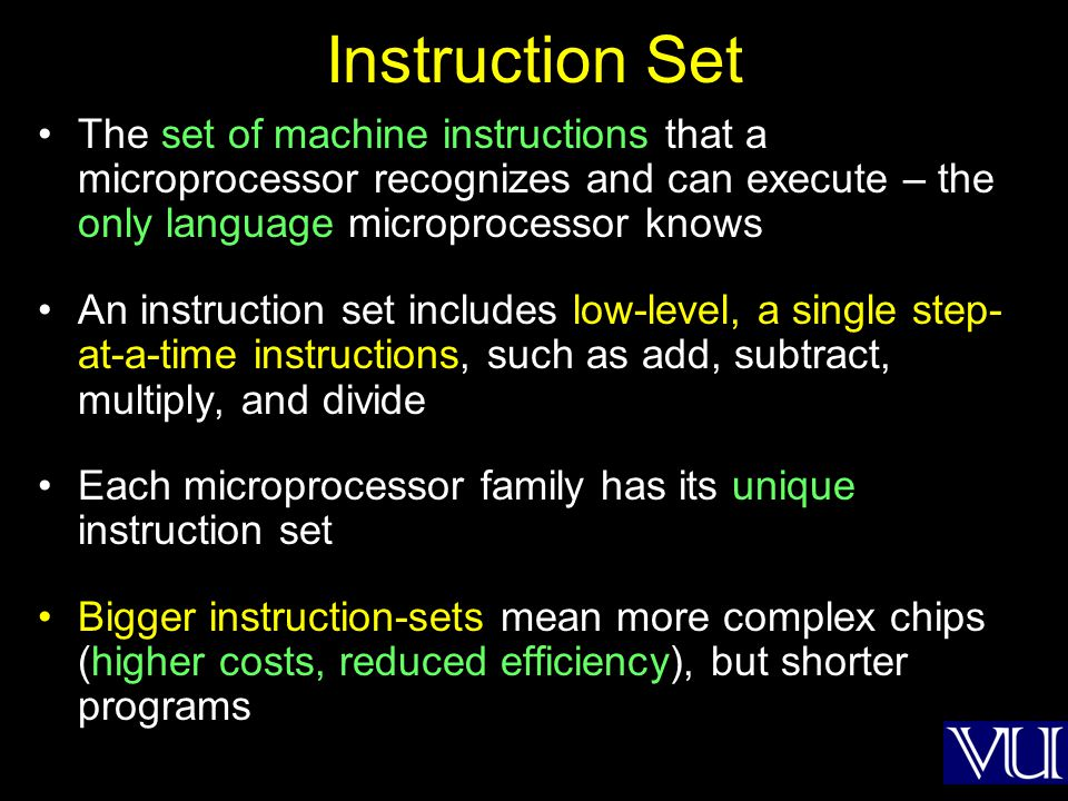 Instruction Set The set of machine instructions that a microprocessor recognizes and can execute – the only language microprocessor knows An instructi