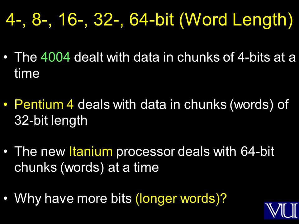 4-, 8-, 16-, 32-, 64-bit (Word Length) The 4004 dealt with data in chunks of 4-bits at a time Pentium 4 deals with data in chunks (words) of 32-bit le