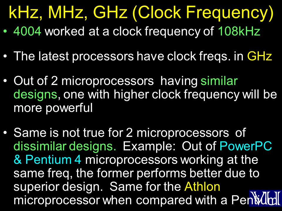 kHz, MHz, GHz (Clock Frequency) 4004 worked at a clock frequency of 108kHz The latest processors have clock freqs. in GHz Out of 2 microprocessors hav