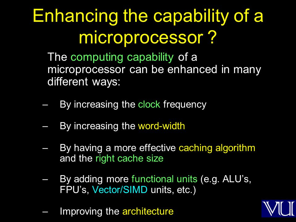 Enhancing the capability of a microprocessor ? The computing capability of a microprocessor can be enhanced in many different ways: –By increasing the