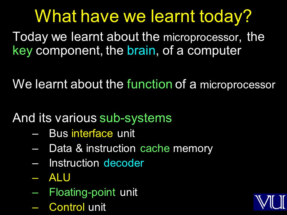 What have we learnt today? Today we learnt about the microprocessor, the key component, the brain, of a computer We learnt about the function of a mic