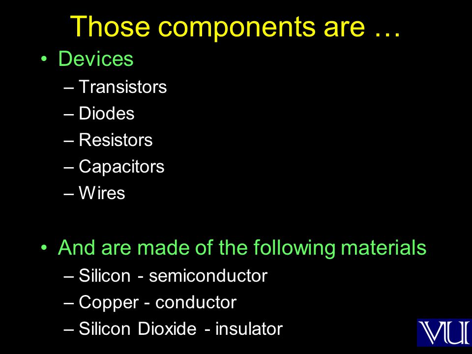 Those components are … Devices –Transistors –Diodes –Resistors –Capacitors –Wires And are made of the following materials –Silicon - semiconductor –Co