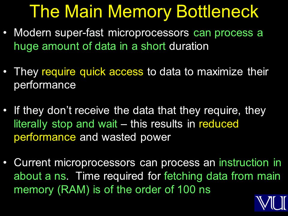 The Main Memory Bottleneck Modern super-fast microprocessors can process a huge amount of data in a short duration They require quick access to data t