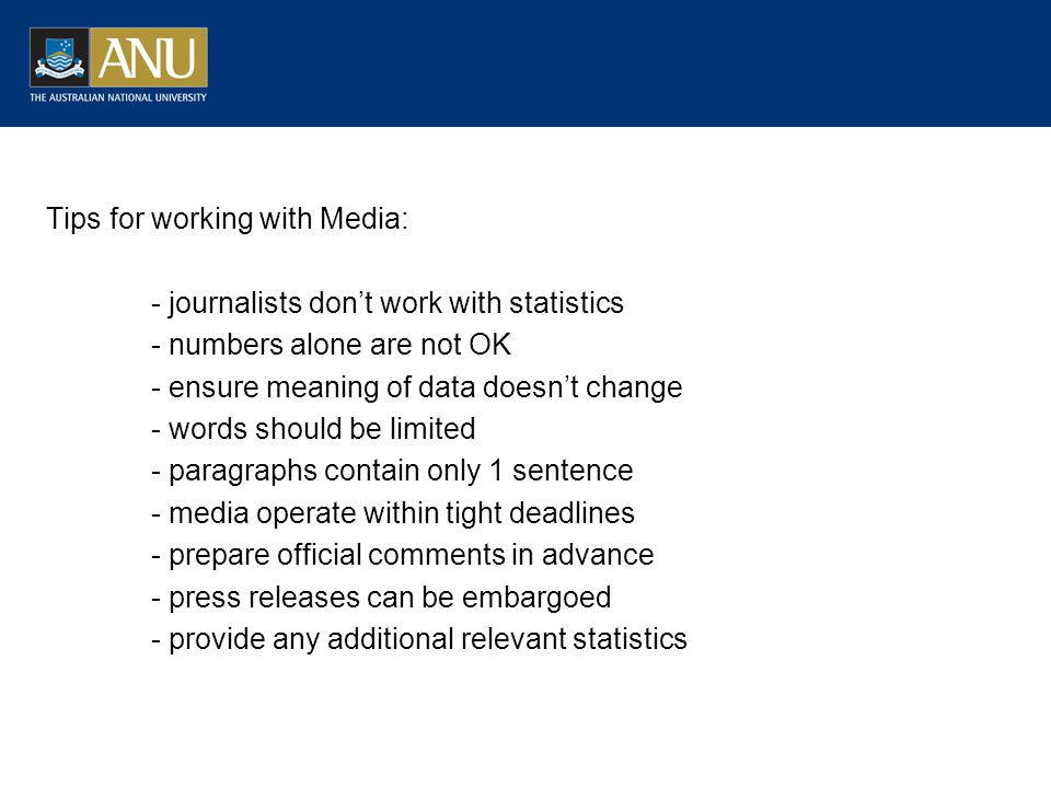 Tips for working with Media: - journalists dont work with statistics - numbers alone are not OK - ensure meaning of data doesnt change - words should be limited - paragraphs contain only 1 sentence - media operate within tight deadlines - prepare official comments in advance - press releases can be embargoed - provide any additional relevant statistics