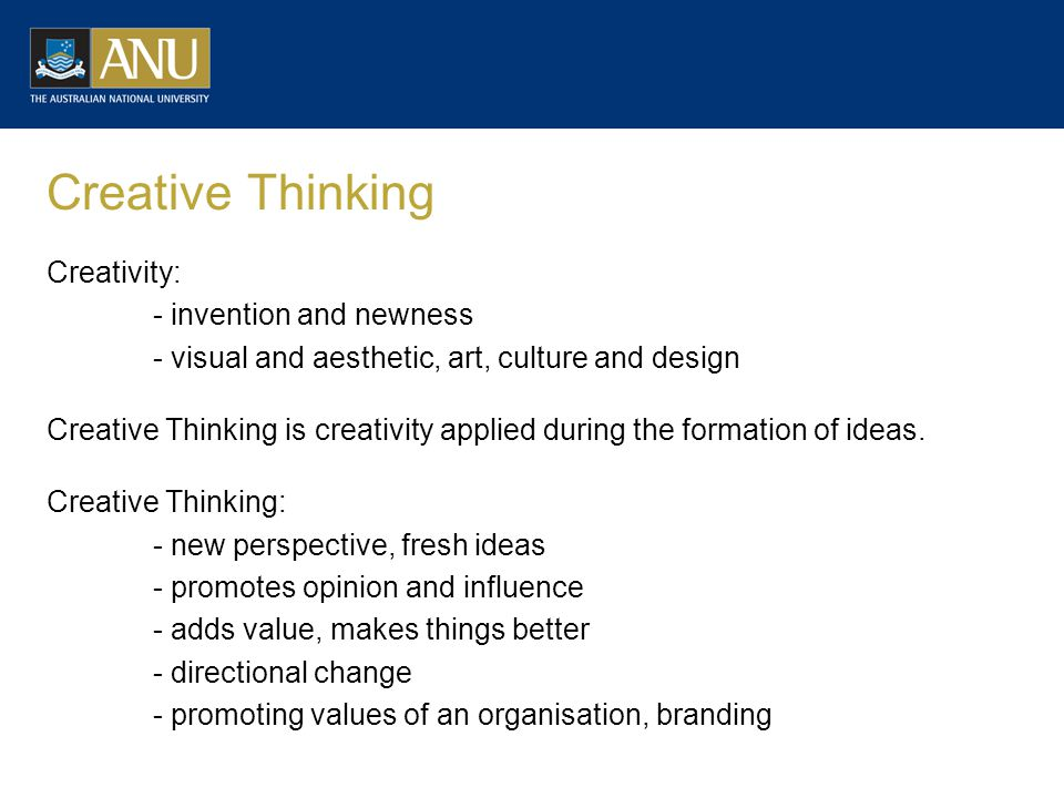 Creative Thinking Creativity: - invention and newness - visual and aesthetic, art, culture and design Creative Thinking is creativity applied during the formation of ideas.