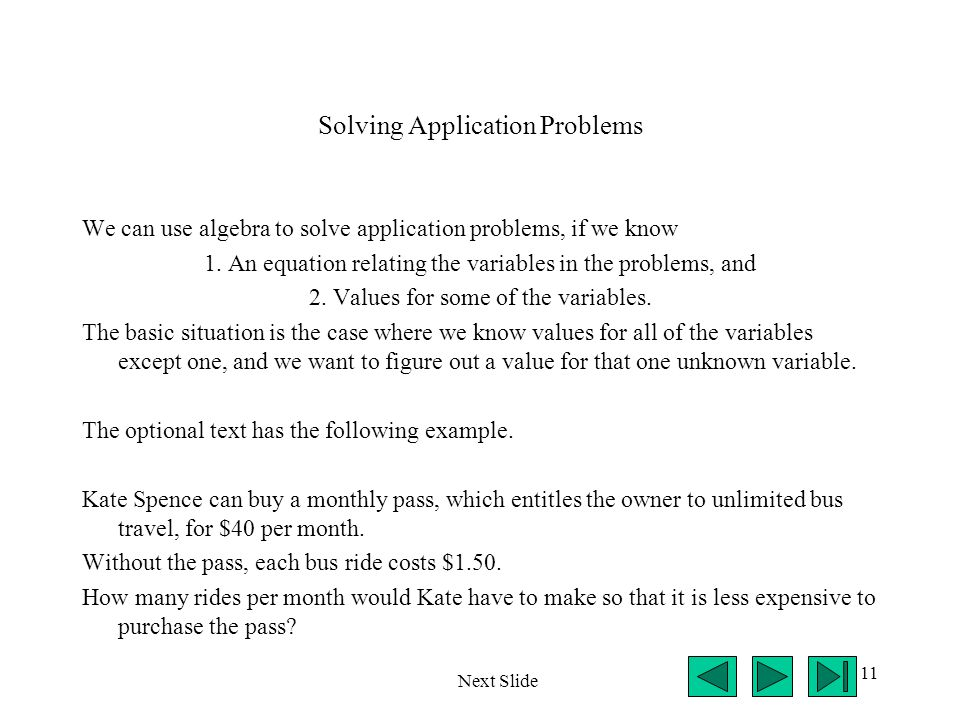 11 Solving Application Problems We can use algebra to solve application problems, if we know 1. An equation relating the variables in the problems, an