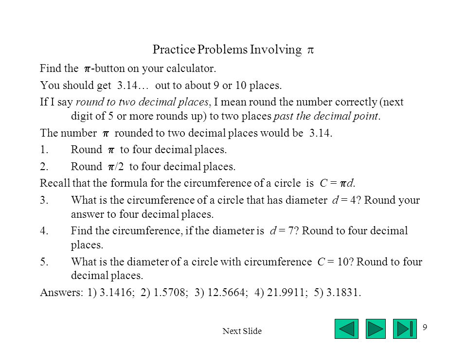 9 Practice Problems Involving Find the -button on your calculator. You should get 3.14… out to about 9 or 10 places. If I say round to two decimal pla