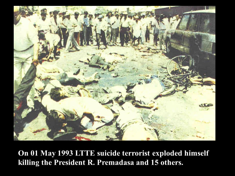 On 01 May 1993 LTTE suicide terrorist exploded himself killing the President R. Premadasa and 15 others.