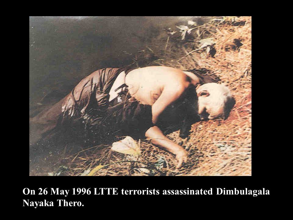 On 26 May 1996 LTTE terrorists assassinated Dimbulagala Nayaka Thero.