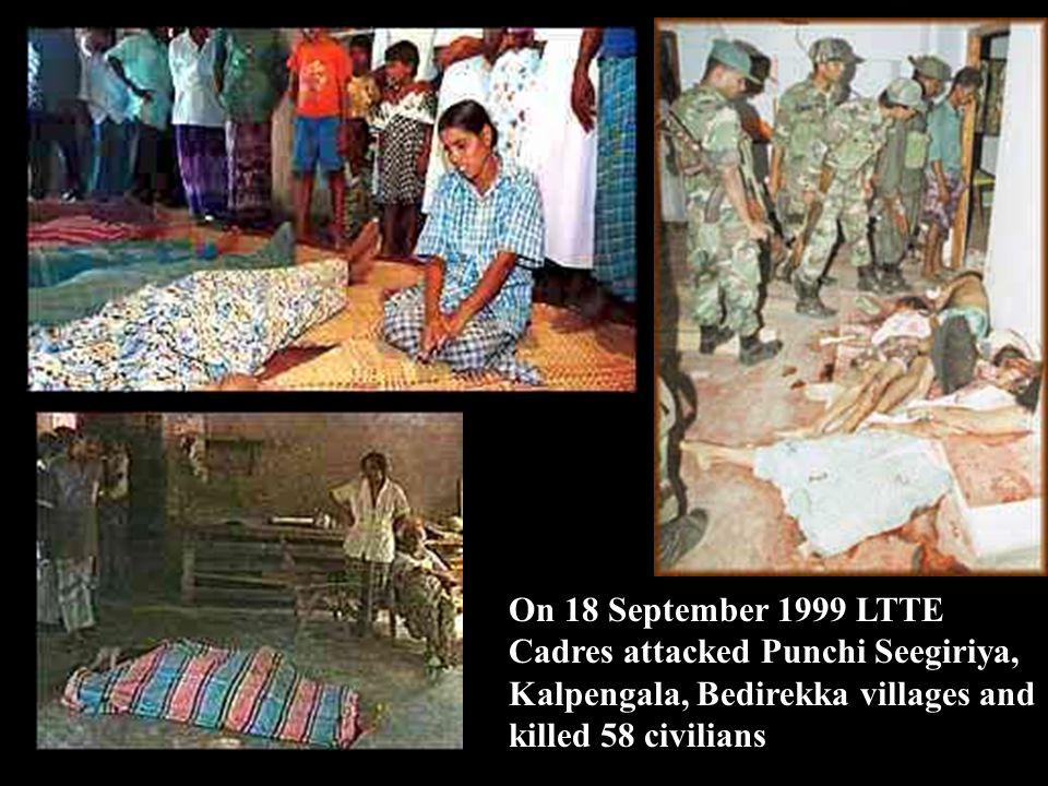 On 18 September 1999 LTTE Cadres attacked Punchi Seegiriya, Kalpengala, Bedirekka villages and killed 58 civilians