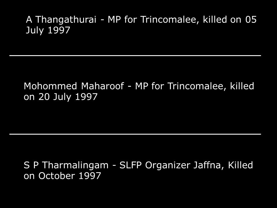A Thangathurai - MP for Trincomalee, killed on 05 July 1997 Mohommed Maharoof - MP for Trincomalee, killed on 20 July 1997 S P Tharmalingam - SLFP Org