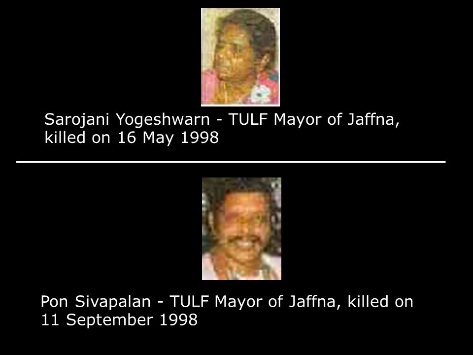 Sarojani Yogeshwarn - TULF Mayor of Jaffna, killed on 16 May 1998 Pon Sivapalan - TULF Mayor of Jaffna, killed on 11 September 1998