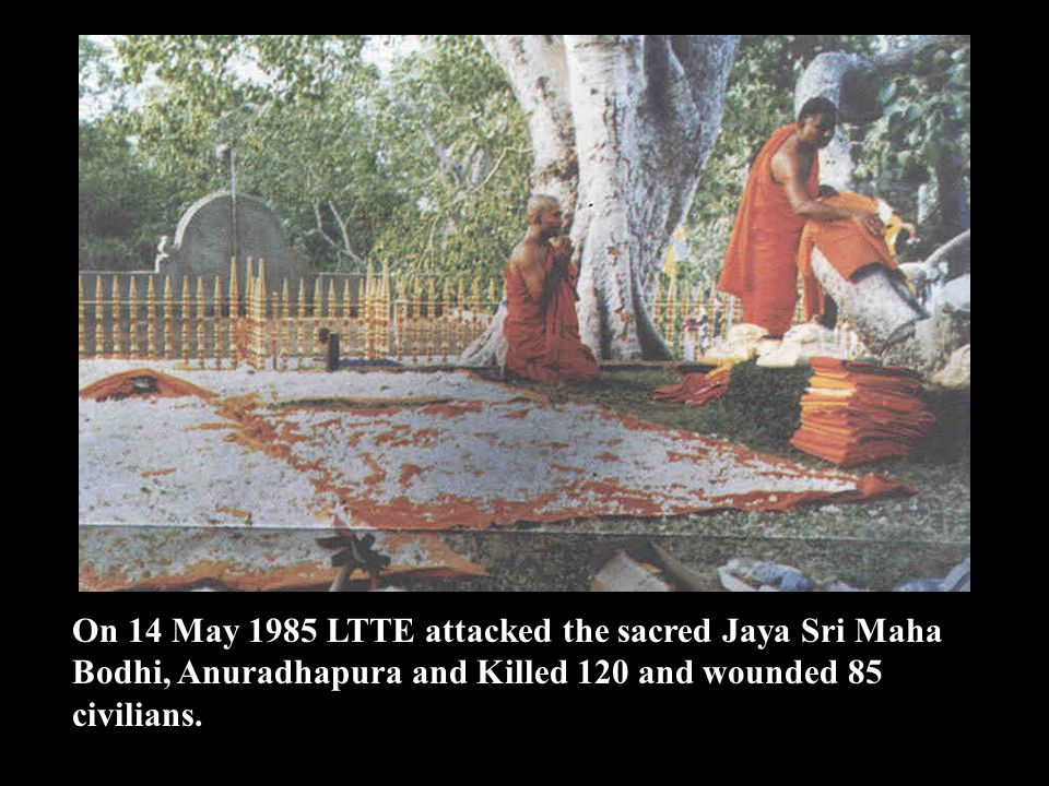 On 14 May 1985 LTTE attacked the sacred Jaya Sri Maha Bodhi, Anuradhapura and Killed 120 and wounded 85 civilians.