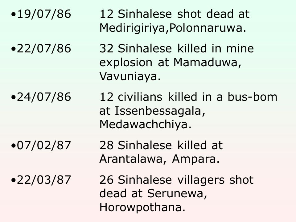 19/07/8612 Sinhalese shot dead at Medirigiriya,Polonnaruwa. 22/07/8632 Sinhalese killed in mine explosion at Mamaduwa, Vavuniaya. 24/07/8612 civilians