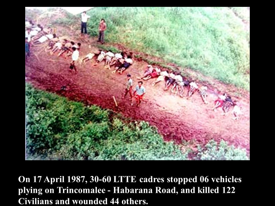 On 17 April 1987, 30-60 LTTE cadres stopped 06 vehicles plying on Trincomalee - Habarana Road, and killed 122 Civilians and wounded 44 others.