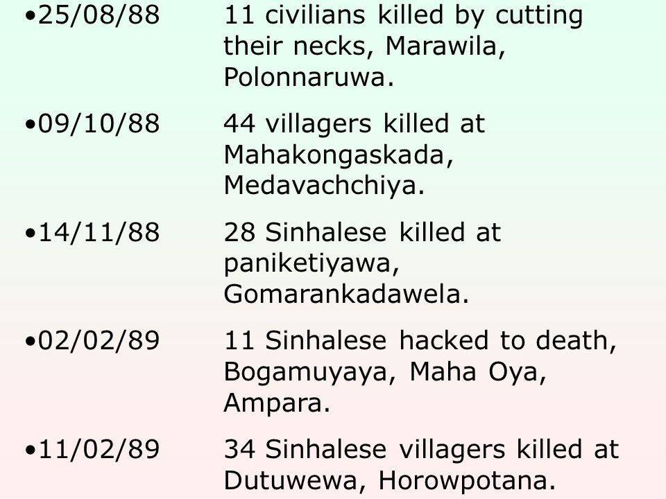 25/08/8811 civilians killed by cutting their necks, Marawila, Polonnaruwa. 09/10/8844 villagers killed at Mahakongaskada, Medavachchiya. 14/11/8828 Si