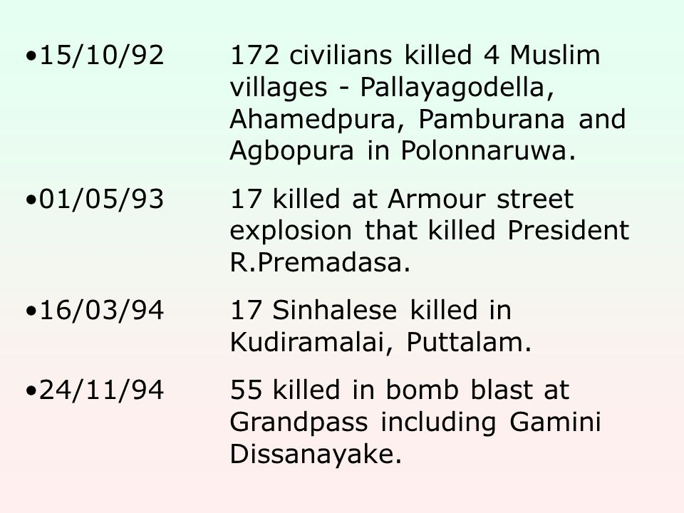 15/10/92172 civilians killed 4 Muslim villages - Pallayagodella, Ahamedpura, Pamburana and Agbopura in Polonnaruwa. 01/05/9317 killed at Armour street