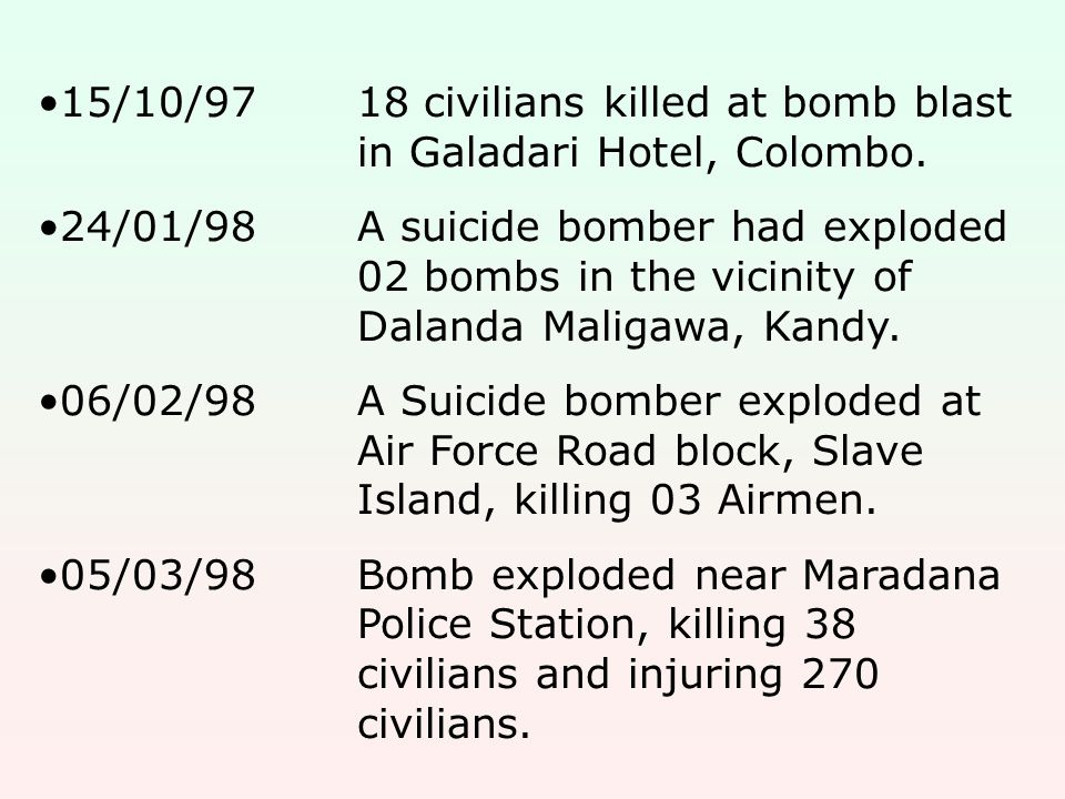 15/10/9718 civilians killed at bomb blast in Galadari Hotel, Colombo. 24/01/98A suicide bomber had exploded 02 bombs in the vicinity of Dalanda Maliga