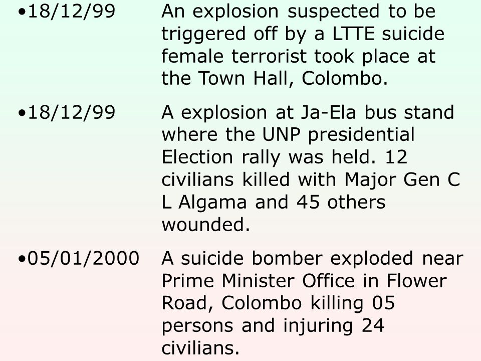 18/12/99An explosion suspected to be triggered off by a LTTE suicide female terrorist took place at the Town Hall, Colombo. 18/12/99A explosion at Ja-