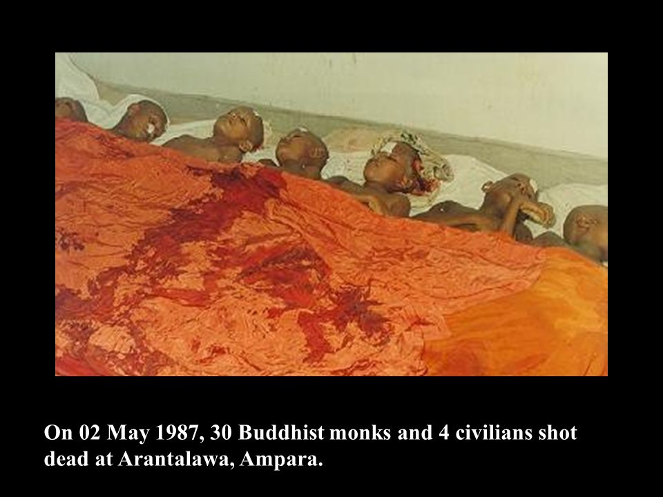 On 02 May 1987, 30 Buddhist monks and 4 civilians shot dead at Arantalawa, Ampara.