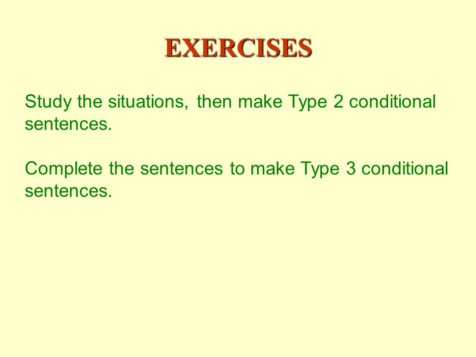 EXERCISES Study the situations, then make Type 2 conditional sentences.