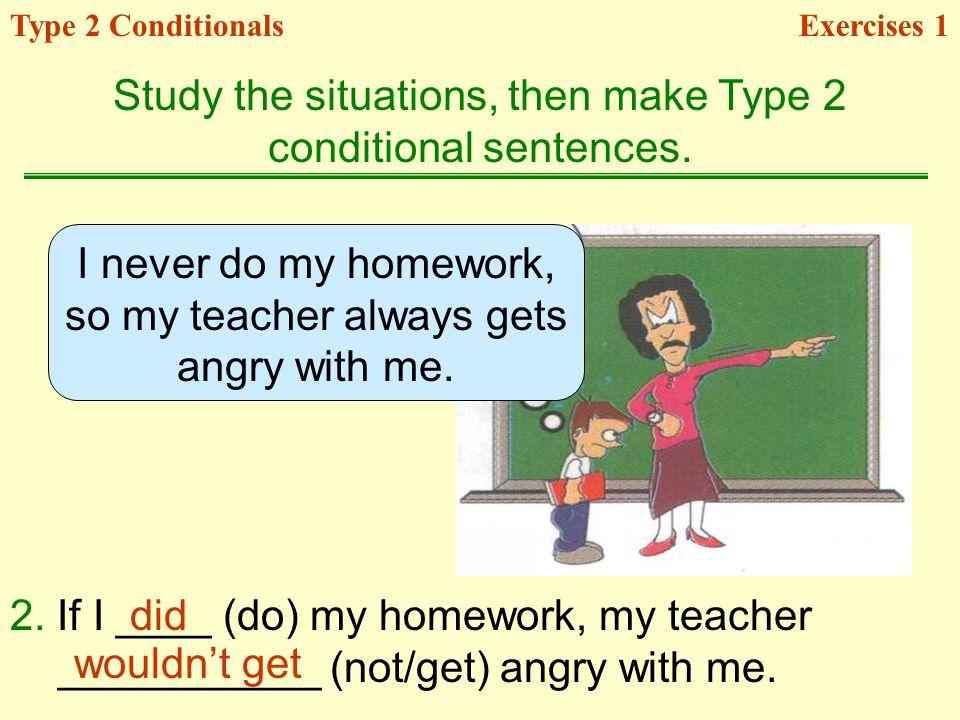 I never do my homework, so my teacher always gets angry with me.
