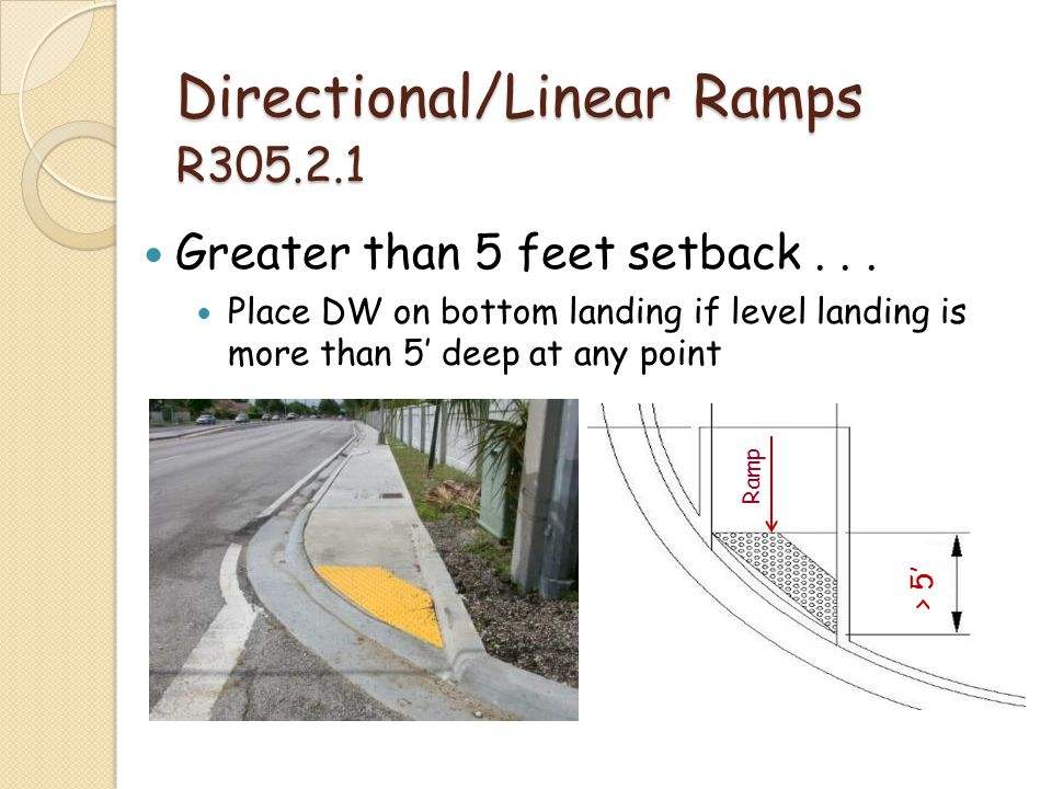 > 5 Directional/Linear Ramps R305.2.1 Greater than 5 feet setback... Place DW on bottom landing if level landing is more than 5 deep at any point Ramp