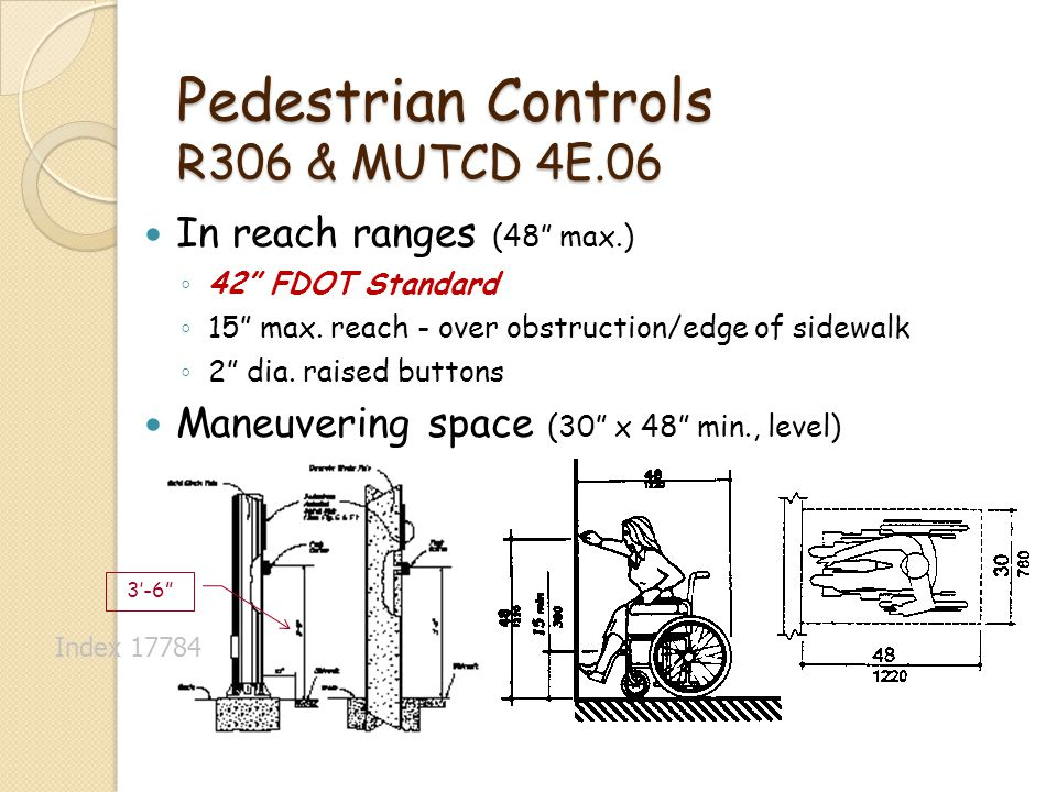 Pedestrian Controls R306 & MUTCD 4E.06 In reach ranges (48 max.) 42 FDOT Standard 15 max. reach - over obstruction/edge of sidewalk 2 dia. raised butt
