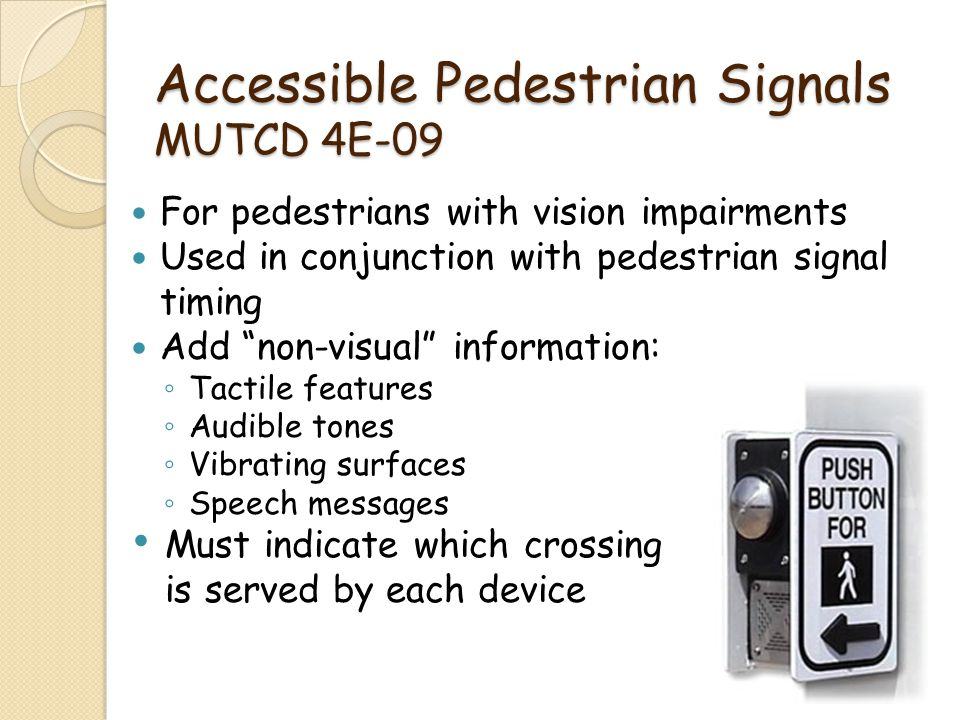 Accessible Pedestrian Signals MUTCD 4E-09 For pedestrians with vision impairments Used in conjunction with pedestrian signal timing Add non-visual inf