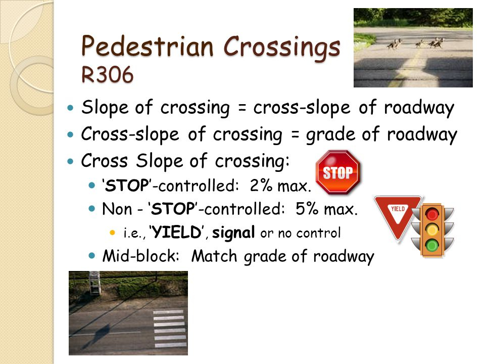 Pedestrian Crossings R306 Slope of crossing = cross-slope of roadway Cross-slope of crossing = grade of roadway Cross Slope of crossing: STOP-controll