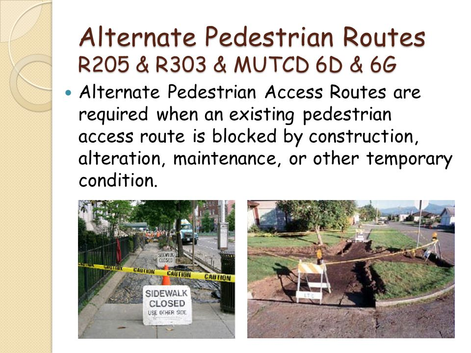 Alternate Pedestrian Routes R205 & R303 & MUTCD 6D & 6G Alternate Pedestrian Access Routes are required when an existing pedestrian access route is bl