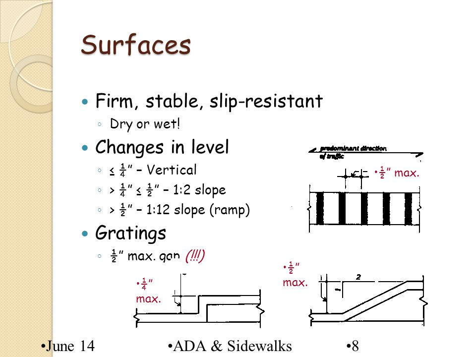 June 14ADA & Sidewalks8 Surfaces Firm, stable, slip-resistant Dry or wet! Changes in level ¼ – Vertical > ¼ ½ – 1:2 slope > ½ – 1:12 slope (ramp) Grat