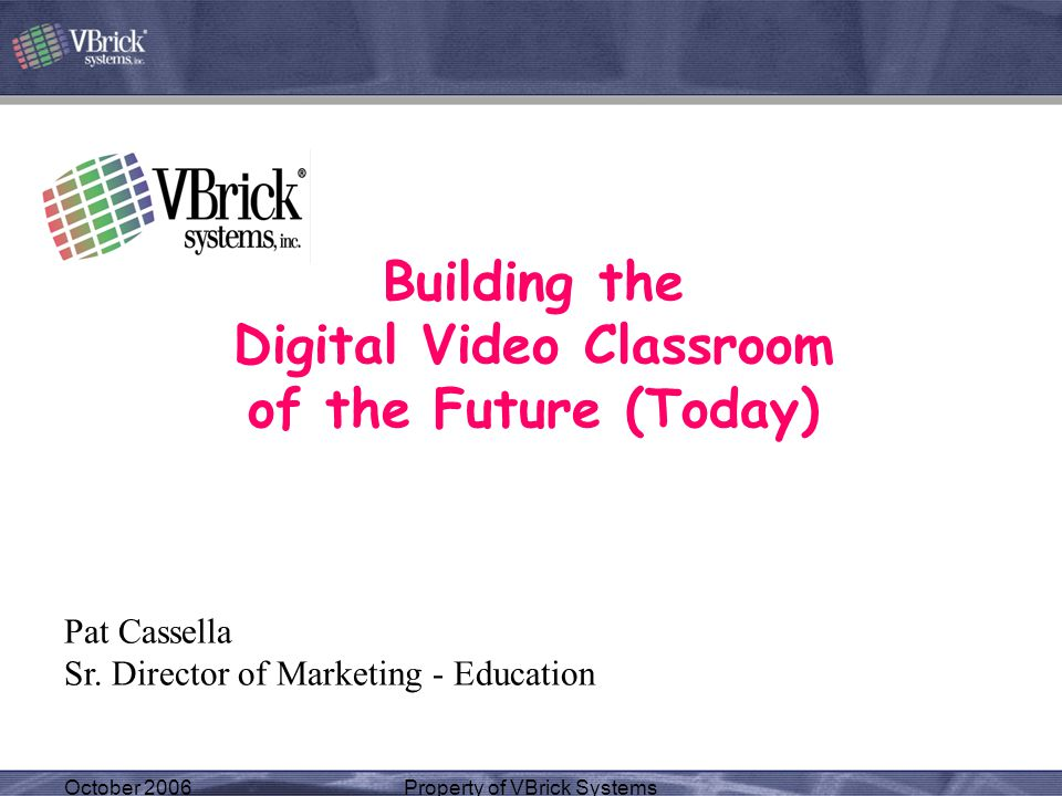 October 2006Property of VBrick Systems Building the Digital Video Classroom of the Future (Today) Pat Cassella Sr. Director of Marketing - Education