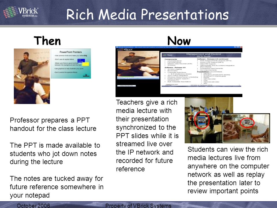 October 2006Property of VBrick Systems Rich Media Presentations ThenNow Professor prepares a PPT handout for the class lecture The PPT is made available to students who jot down notes during the lecture The notes are tucked away for future reference somewhere in your notepad Teachers give a rich media lecture with their presentation synchronized to the PPT slides while it is streamed live over the IP network and recorded for future reference Students can view the rich media lectures live from anywhere on the computer network as well as replay the presentation later to review important points