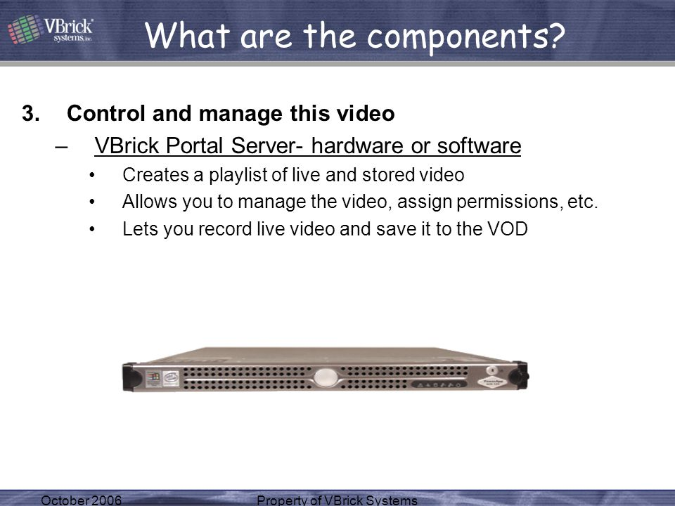 October 2006Property of VBrick Systems 3.Control and manage this video –VBrick Portal Server- hardware or software Creates a playlist of live and stored video Allows you to manage the video, assign permissions, etc.