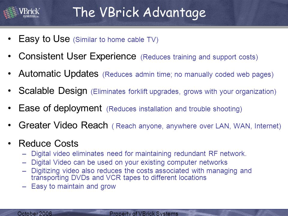 October 2006Property of VBrick Systems Easy to Use (Similar to home cable TV) Consistent User Experience (Reduces training and support costs) Automatic Updates (Reduces admin time; no manually coded web pages) Scalable Design (Eliminates forklift upgrades, grows with your organization) Ease of deployment (Reduces installation and trouble shooting) Greater Video Reach ( Reach anyone, anywhere over LAN, WAN, Internet) Reduce Costs –Digital video eliminates need for maintaining redundant RF network.