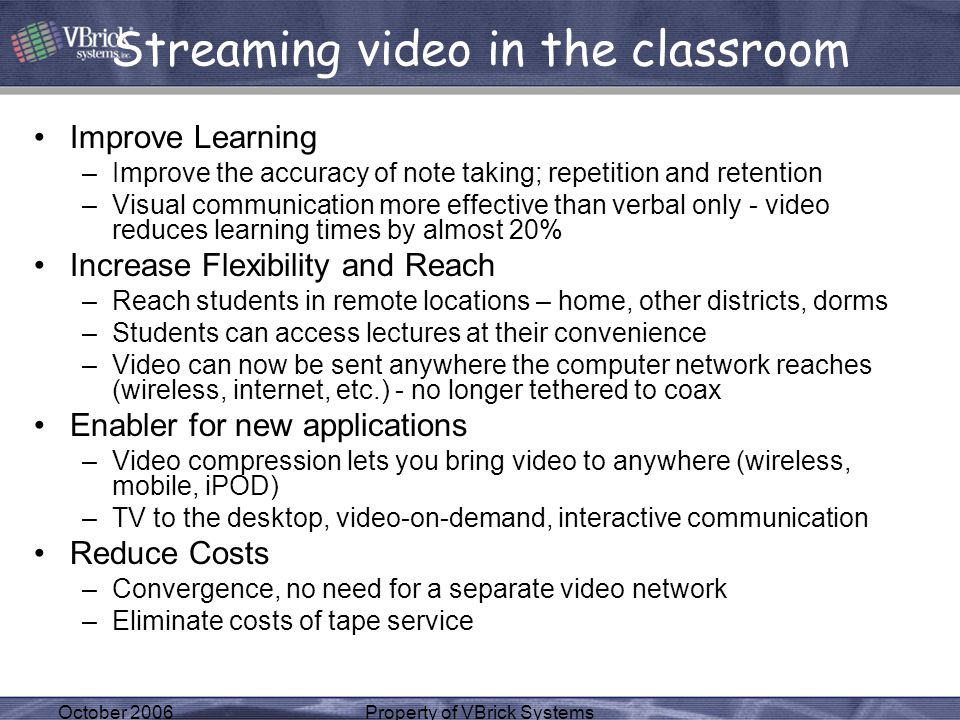 October 2006Property of VBrick Systems Streaming video in the classroom Improve Learning –Improve the accuracy of note taking; repetition and retention –Visual communication more effective than verbal only - video reduces learning times by almost 20% Increase Flexibility and Reach –Reach students in remote locations – home, other districts, dorms –Students can access lectures at their convenience –Video can now be sent anywhere the computer network reaches (wireless, internet, etc.) - no longer tethered to coax Enabler for new applications –Video compression lets you bring video to anywhere (wireless, mobile, iPOD) –TV to the desktop, video-on-demand, interactive communication Reduce Costs –Convergence, no need for a separate video network –Eliminate costs of tape service