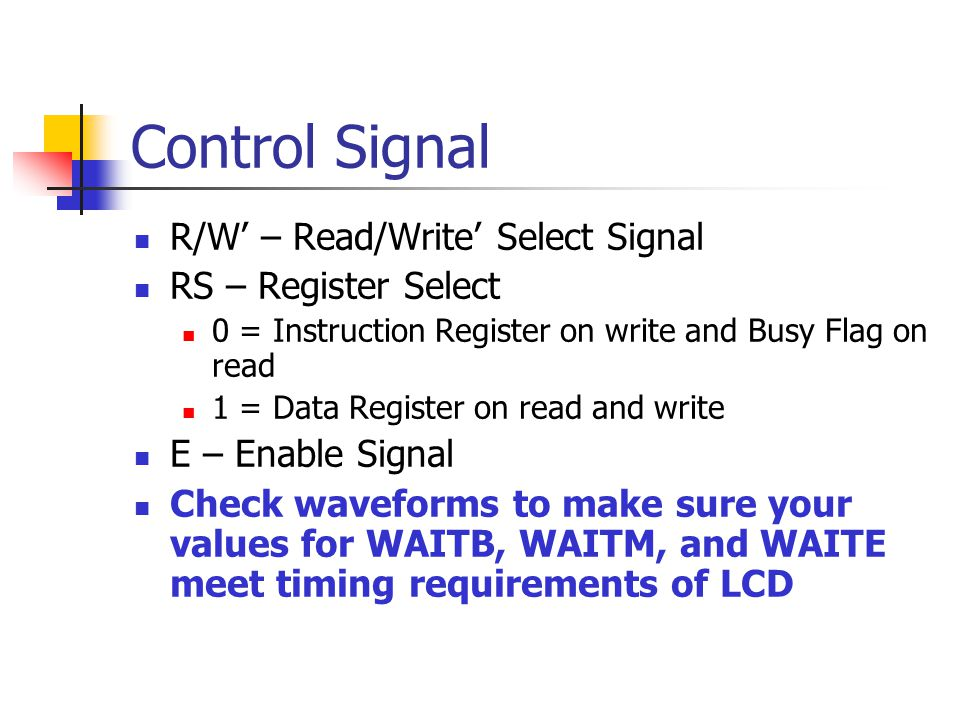 Control Signal R/W – Read/Write Select Signal RS – Register Select 0 = Instruction Register on write and Busy Flag on read 1 = Data Register on read and write E – Enable Signal Check waveforms to make sure your values for WAITB, WAITM, and WAITE meet timing requirements of LCD