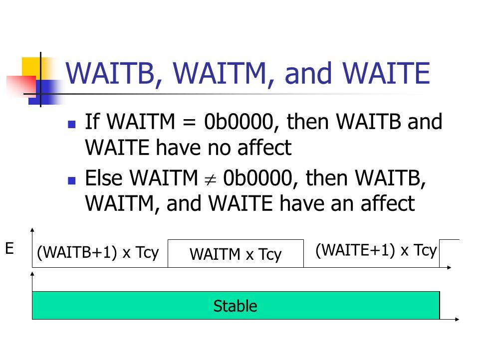 WAITB, WAITM, and WAITE If WAITM = 0b0000, then WAITB and WAITE have no affect Else WAITM 0b0000, then WAITB, WAITM, and WAITE have an affect WAITM x Tcy (WAITB+1) x Tcy (WAITE+1) x Tcy E Stable
